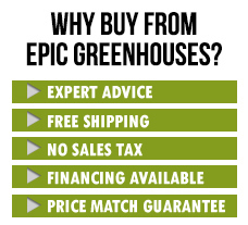 Why buy from Epic Greenhouses. Money back guarantee, no sales tax, price match guarantee, expert support, how to articles, online since 2004